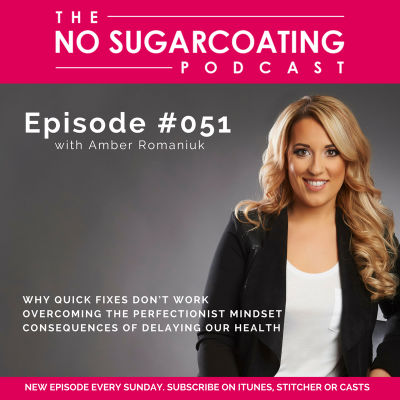 Podcast Episode #051: Why Quick Fixes Don't Work, Overcoming The Perfectionist Mindset and Consequences of Delaying our Health