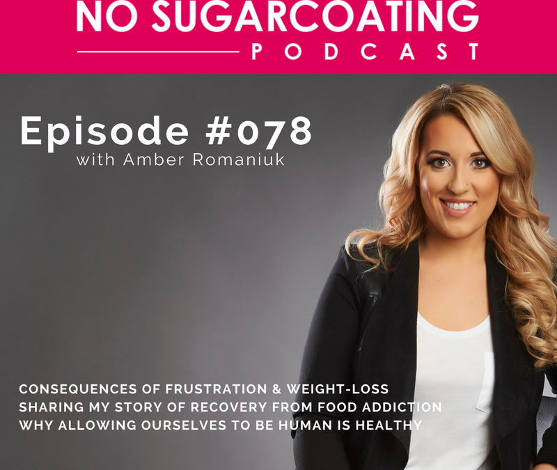 Podcast #78: Consequences of Frustration & Weight-Loss, Sharing My Story of Recovery From Food Addiction & Why Allowing Ourselves To Be Human Is Healthy
