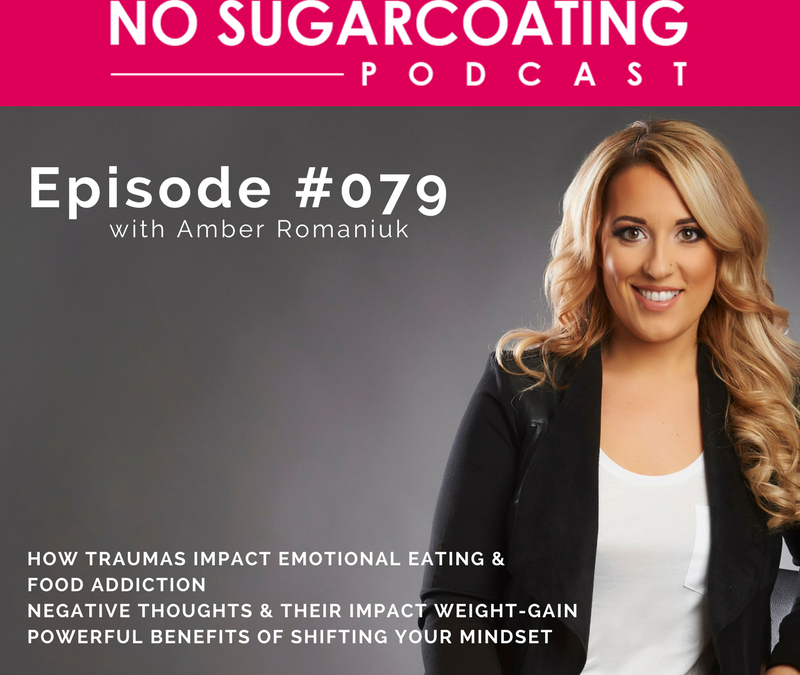 Podcast #79: How Traumas Impact Emotional Eating & Food Addiction, Negative Thoughts & Their Impact Weight-Gain & Powerful Benefits of Shifting Your Mindset