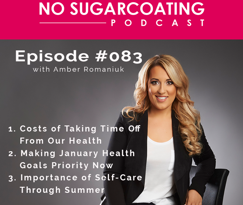 Podcast #83: Costs of Taking Time Off From Our Health, Making January Health Goals Priority Now & Importance of Self-Care Through Summer.