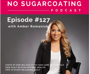 Episode #127 Costs of Feeling Guilty To Take Care Of Yourself, How Guilt Blocks Optimal Health & Tips To Start Releasing Guilt