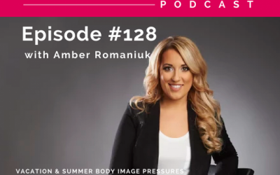 Episode #128 Vacation & Summer Body Image Pressures, Costs of Pressuring Ourselves For The Perfect Summer Body and Action Steps To Create a Healthy Mind & Body