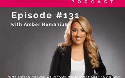 """Episode #131 Why Trying Harder With Your Health May Keep You Stuck, Exploring The Costs of The """"Trying Harder"""" Pattern & Understanding The Body Wisdom You Desire"""