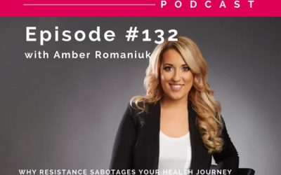 Episode #132 Why Resistance Sabotages Your Health Journey, Why You Must Shift Your Mindset for Optimal Health & Tips To Start Letting Go of Resistance