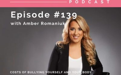 Episode #139 Costs of Bullying Yourself And Your Body, Why Being Harder on Yourself Will Never Work & How To Learn To Love and Accept You