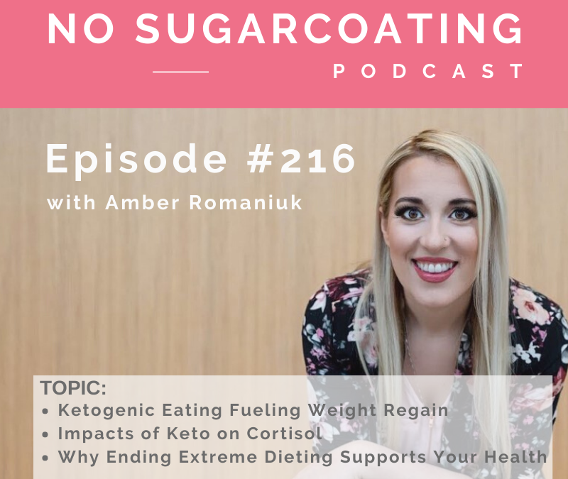 Episode #216 Ketogenic Eating Fueling Weight Regain, Impacts of Keto on Cortisol and Why Ending Extreme Dieting Supports Your Health