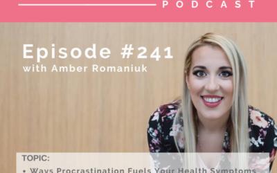 Episode #241 Ways Procrastination Fuels Your Health Symptoms, Procrastination, Emotional Eating and Self-Sabotage and How Procrastination Fuels Unworthiness