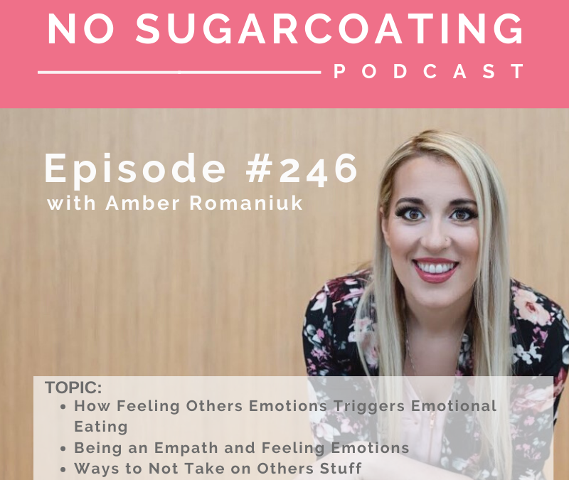 Episode #246 How Feeling Others Emotions Triggers Emotional Eating, Being an Empath and Feeling Emotions and Ways to Not Take on Others Stuff