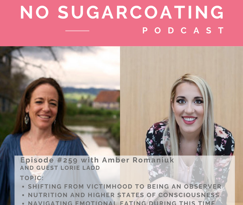 Episode #259 with my guest Lorie Ladd talking about Shifting From Victimhood to Being An Observer, Nutrition and Higher States of Consciousness and Navigating Emotional Eating During This Time