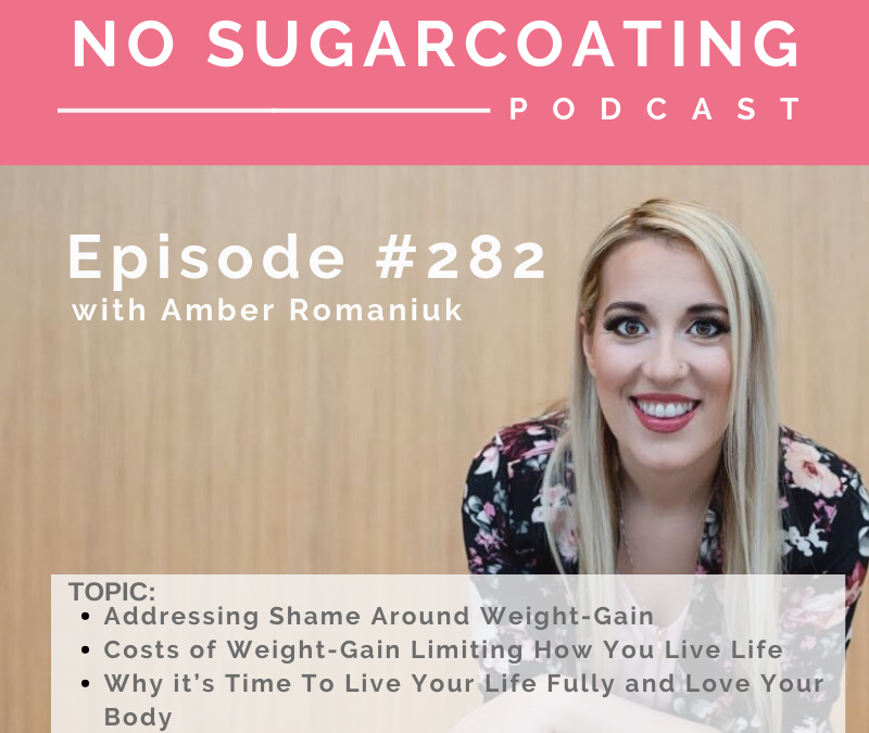 Episode #282 Addressing Shame Around Weight-Gain, Costs of Weight-Gain Limiting How You Live Life and Why it's Time To Live Your Life Fully and Love Your Body