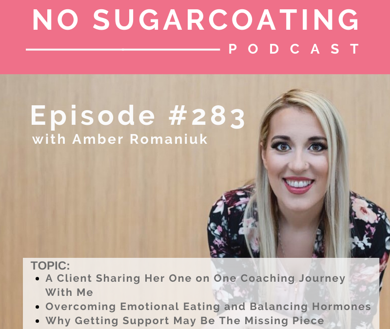 Episode #283 A Client Sharing Her One on One Coaching Journey With Me, Overcoming Emotional Eating and Balancing Hormones and Why Getting Support May Be The Missing Piece