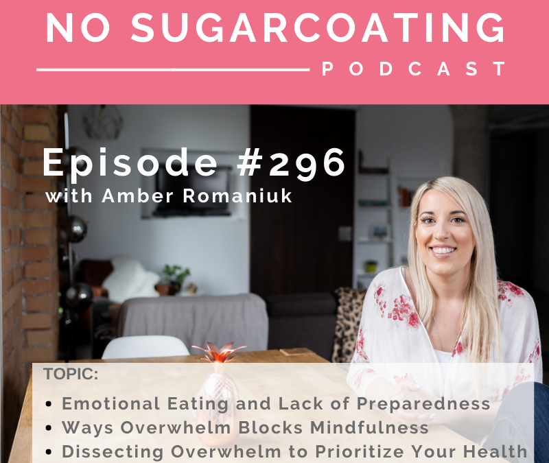 Episode #296 Emotional Eating and Lack of Preparedness, Ways Overwhelm Blocks Mindfulness and Dissecting Overwhelm to Prioritize Your Health